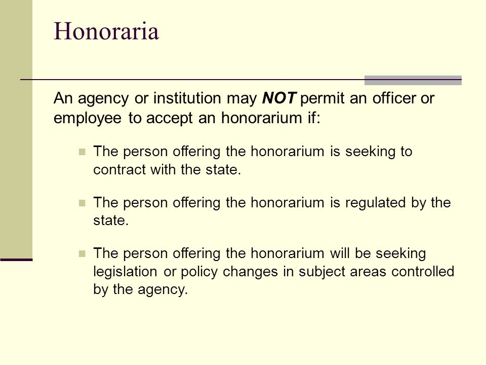 Honoraria An agency or institution may NOT permit an officer or employee to accept an honorarium if: