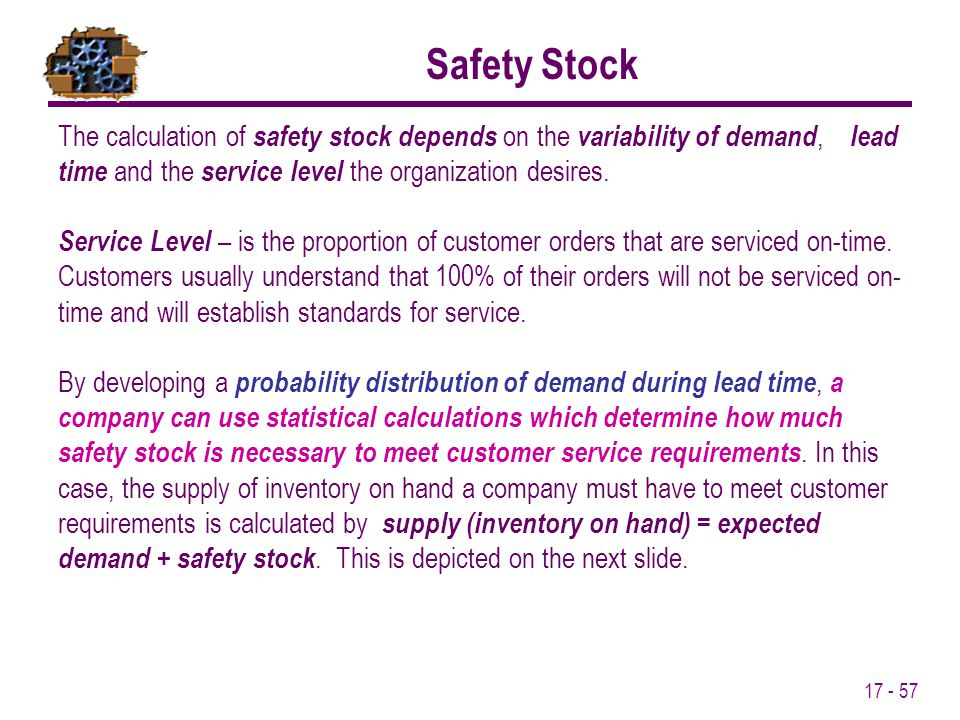 Safety Stock The calculation of safety stock depends on the variability of demand, lead time and the service level the organization desires.