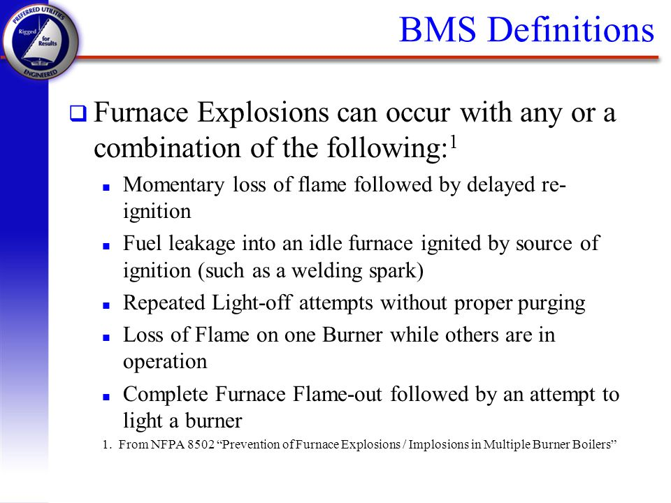 BMS Definitions Furnace Explosions can occur with any or a combination of the following:1. Momentary loss of flame followed by delayed re-ignition.