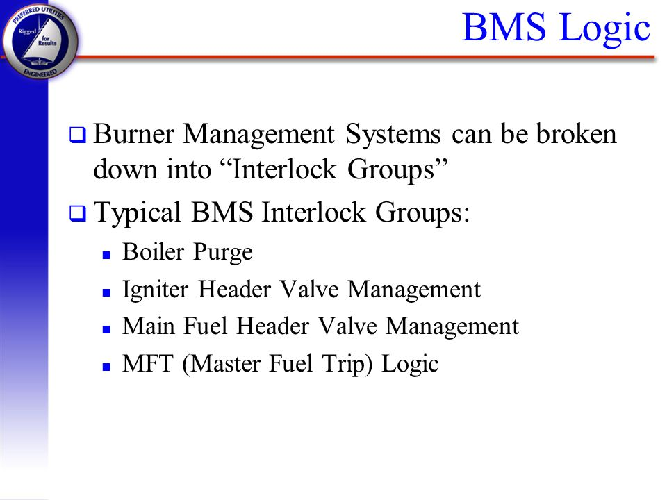 BMS Logic Burner Management Systems can be broken down into Interlock Groups Typical BMS Interlock Groups: