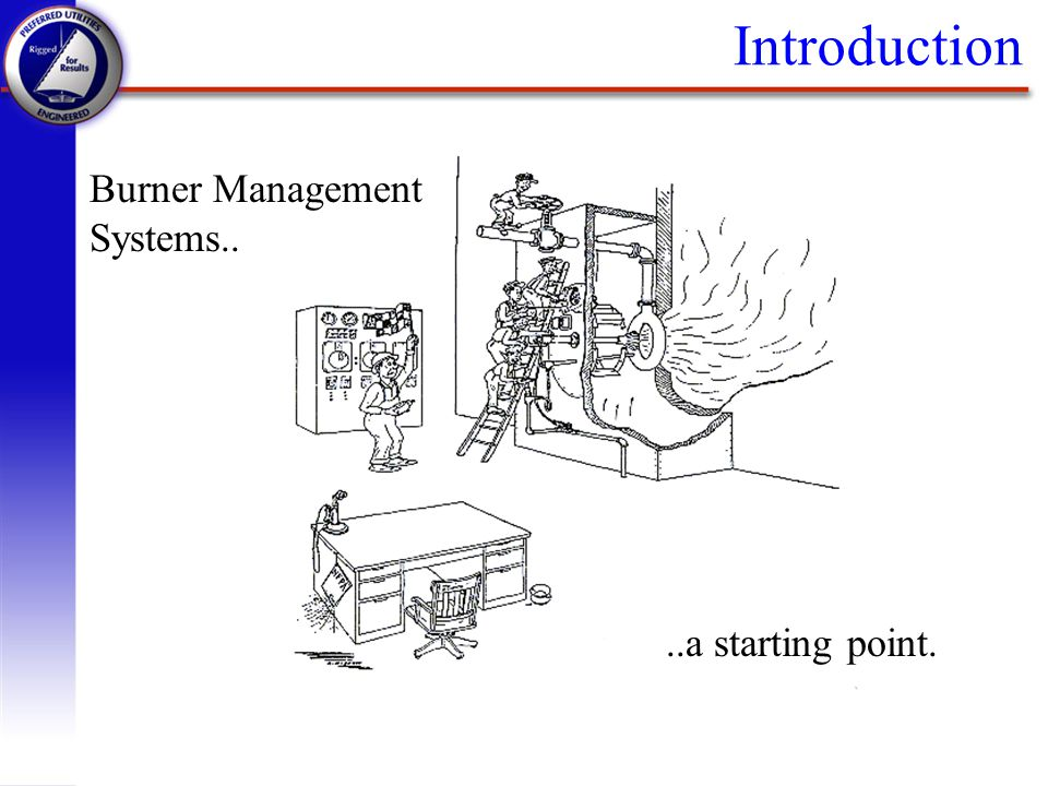 Introduction Burner Management Systems.. ..a starting point.
