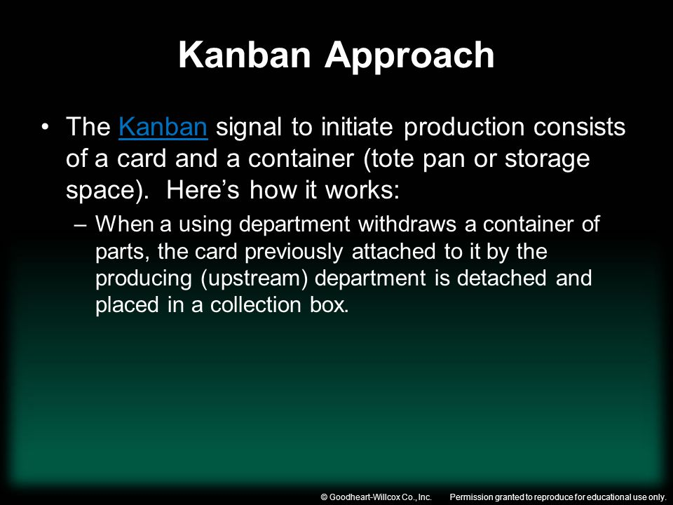 Kanban Approach The Kanban signal to initiate production consists of a card and a container (tote pan or storage space). Here's how it works: