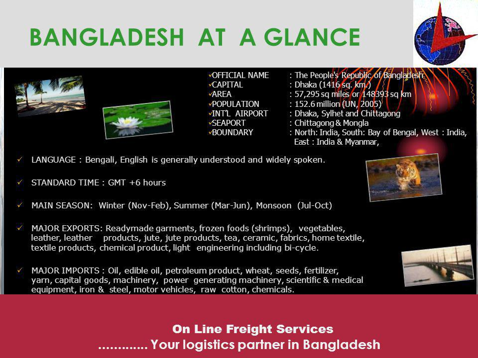 BANGLADESH AT A GLANCE OFFICIAL NAME : The People s Republic of Bangladesh. CAPITAL : Dhaka (1416 sq. km.)