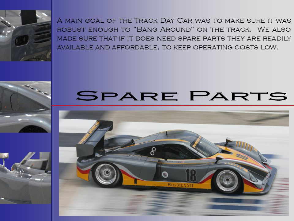 A main goal of the Track Day Car was to make sure it was robust enough to Bang Around on the track. We also made sure that if it does need spare parts they are readily available and affordable, to keep operating costs low.