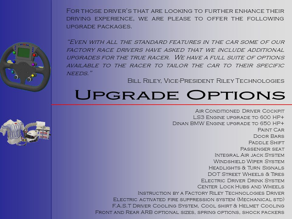 For those driver's that are looking to further enhance their driving experience, we are please to offer the following upgrade packages.
