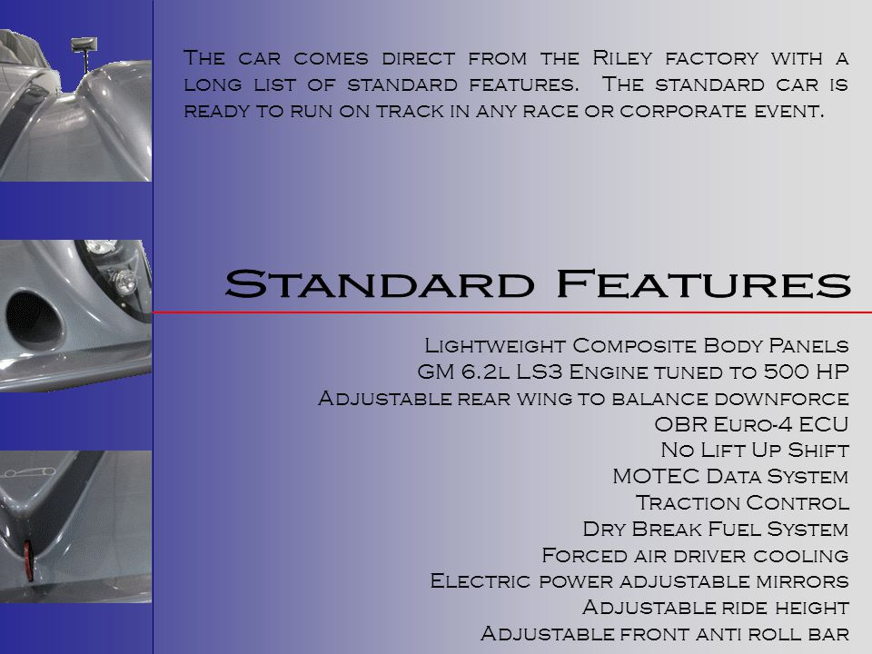 The car comes direct from the Riley factory with a long list of standard features. The standard car is ready to run on track in any race or corporate event.