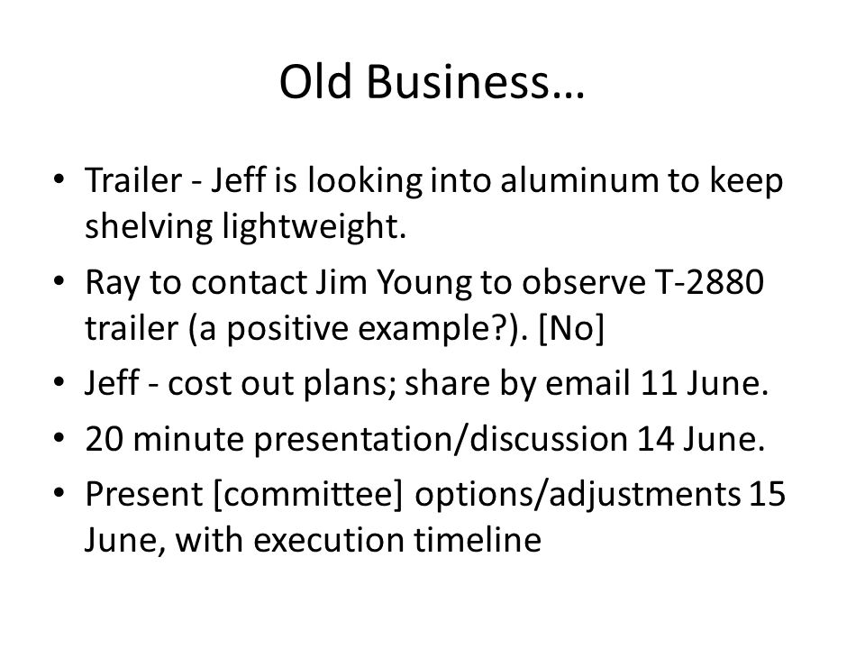 Old Business… Trailer - Jeff is looking into aluminum to keep shelving lightweight.