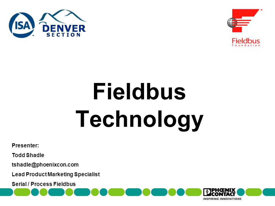 Fieldbus Technology Presenter: Todd Shadle tshadle@phoenixcon.com