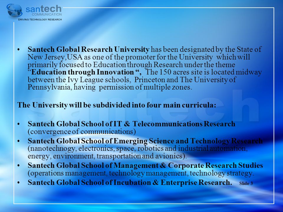 Santech Global Research University has been designated by the State of New Jersey,USA as one of the promoter for the University which will primarily focused to Education through Research under the theme Education through Innovation , The 150 acres site is located midway between the Ivy League schools, Princeton and The University of Pennsylvania, having permission of multiple zones.