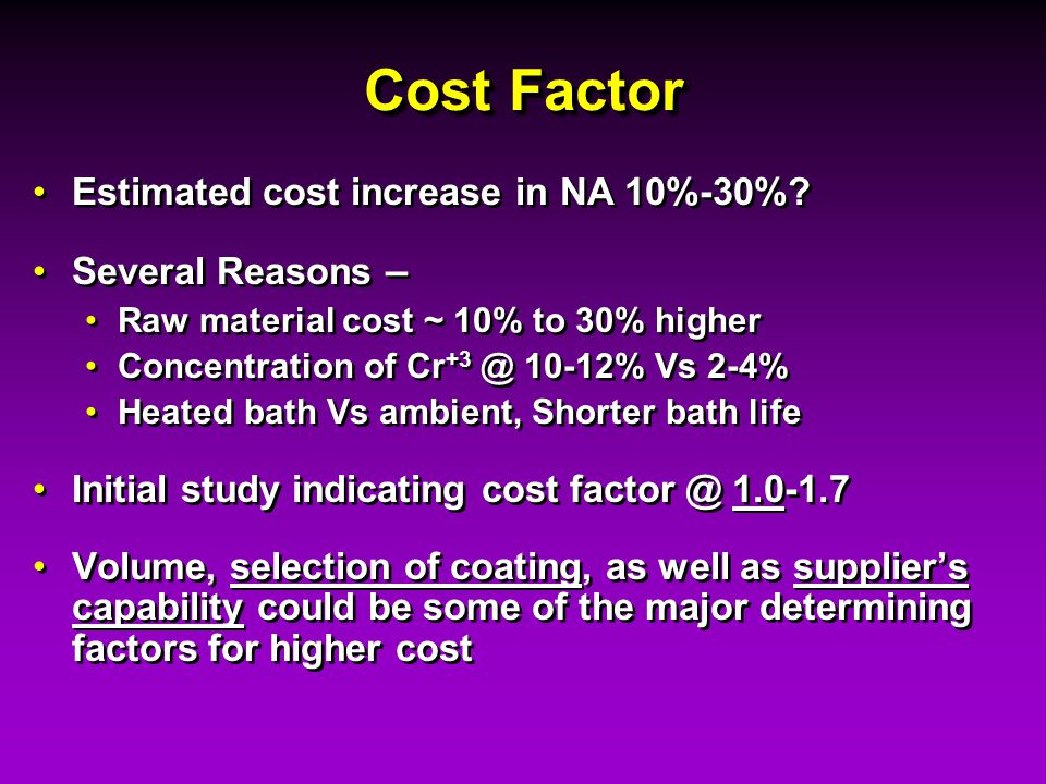 Cost Factor Estimated cost increase in NA 10%-30% Several Reasons –