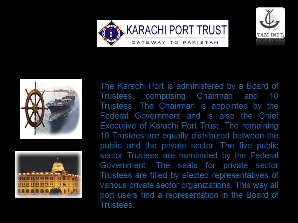 The Karachi Port is administered by a Board of Trustees, comprising Chairman and 10 Trustees.