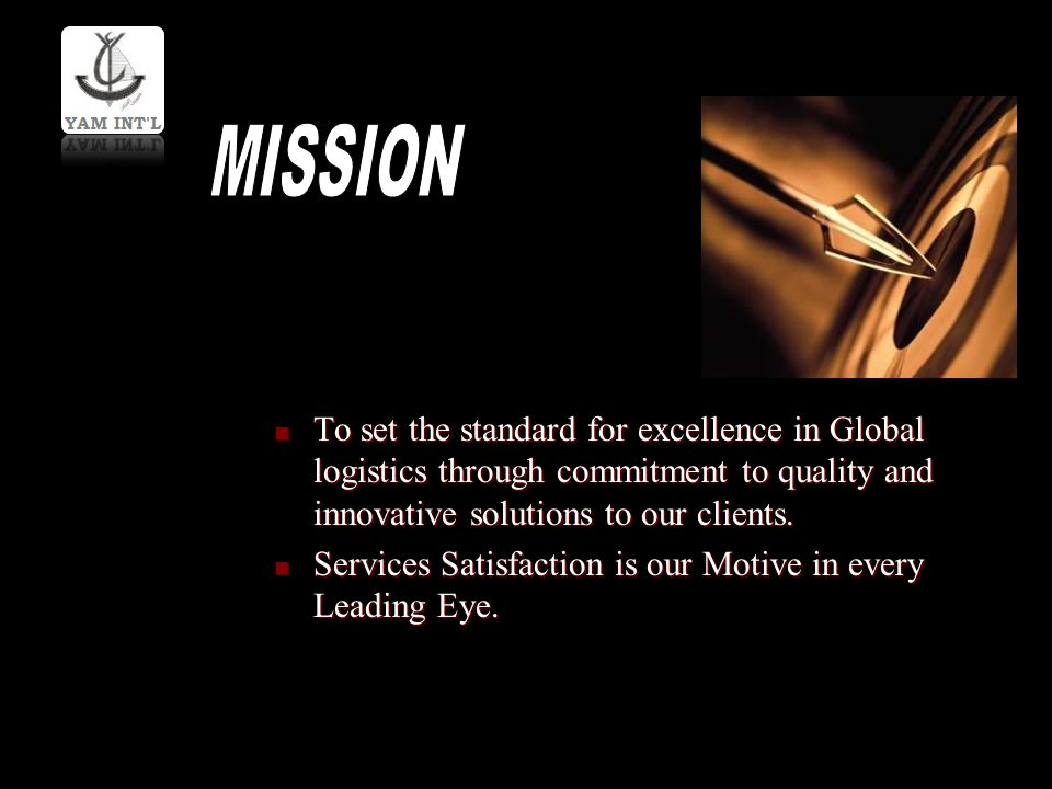 MISSION To set the standard for excellence in Global logistics through commitment to quality and innovative solutions to our clients.
