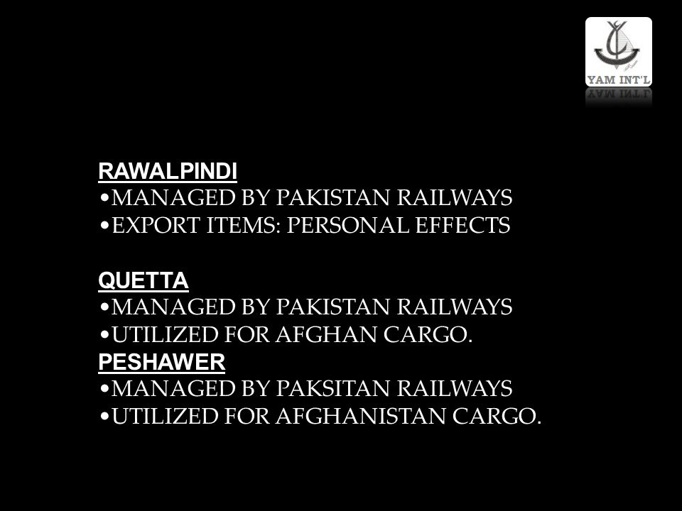 RAWALPINDI MANAGED BY PAKISTAN RAILWAYS. EXPORT ITEMS: PERSONAL EFFECTS. QUETTA. UTILIZED FOR AFGHAN CARGO.