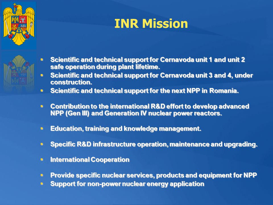 INR Mission Scientific and technical support for Cernavoda unit 1 and unit 2 safe operation during plant lifetime.