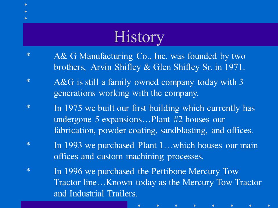 History * A& G Manufacturing Co., Inc. was founded by two brothers, Arvin Shifley & Glen Shifley Sr. in 1971.
