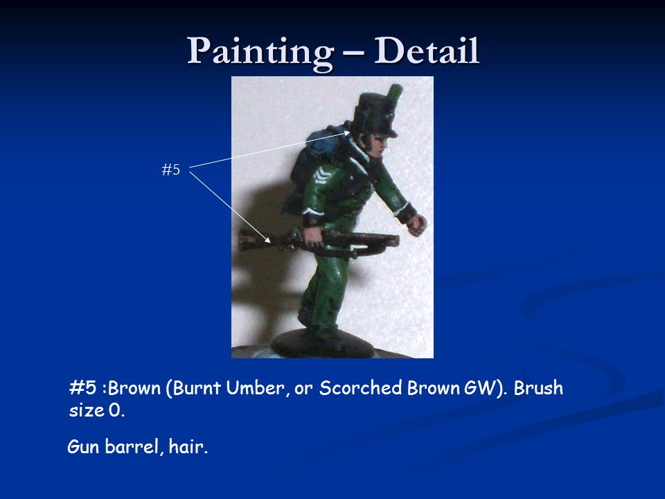 Painting – Detail #5 #5 :Brown (Burnt Umber, or Scorched Brown GW). Brush size 0. Gun barrel, hair.