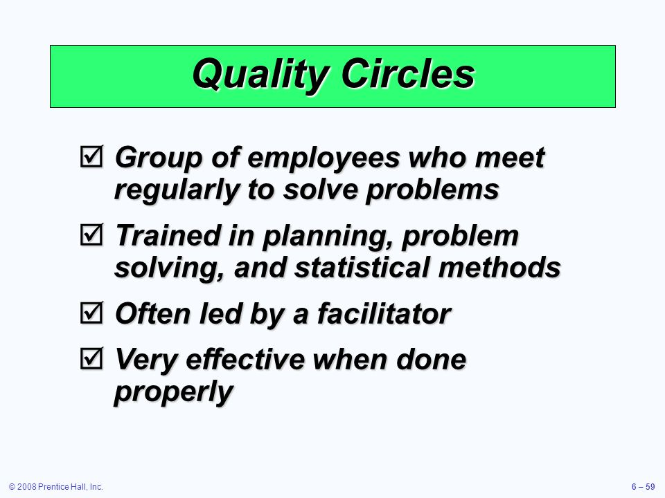 Quality Circles Group of employees who meet regularly to solve problems. Trained in planning, problem solving, and statistical methods.