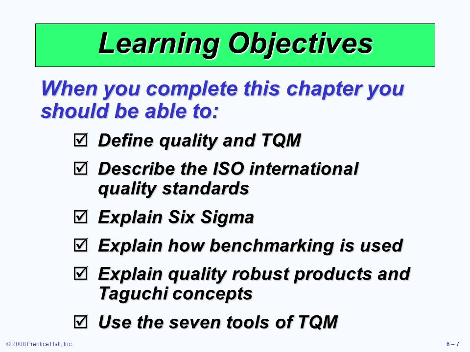 Learning Objectives When you complete this chapter you should be able to: Define quality and TQM. Describe the ISO international quality standards.