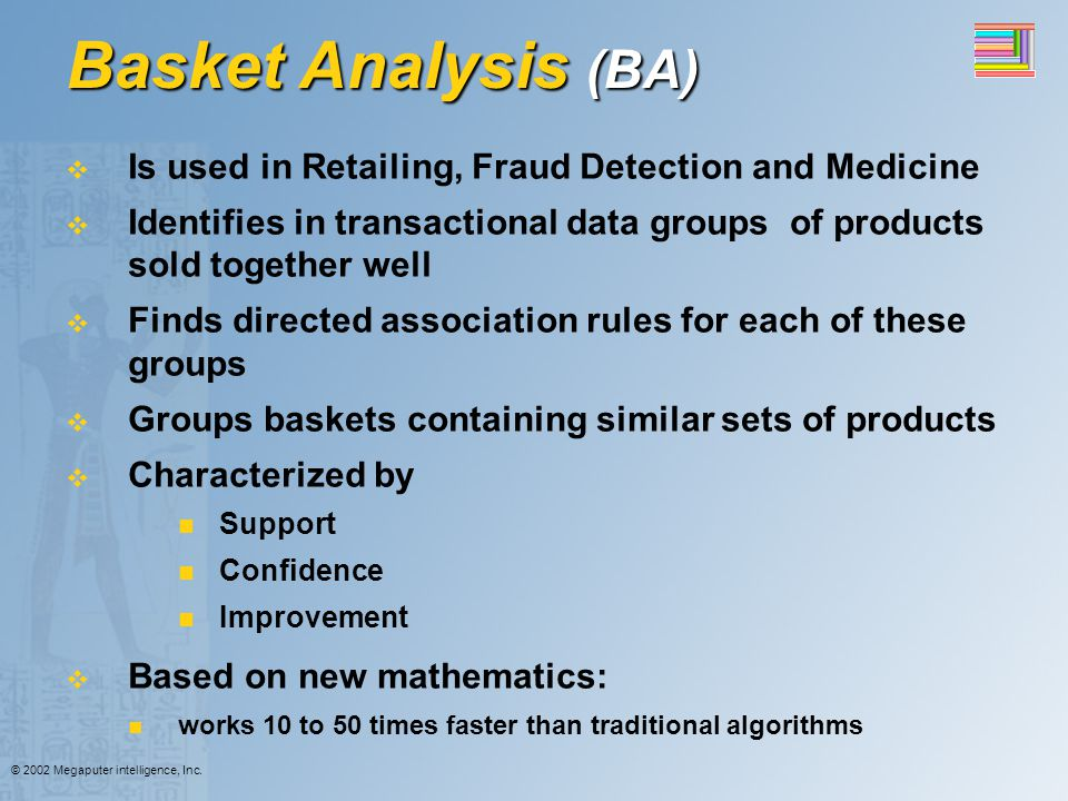 Basket Analysis (BA) Is used in Retailing, Fraud Detection and Medicine. Identifies in transactional data groups of products sold together well.