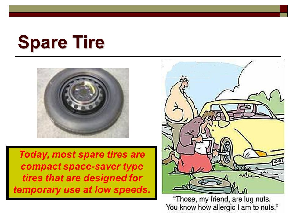 Spare Tire Today, most spare tires are compact space-saver type tires that are designed for temporary use at low speeds.
