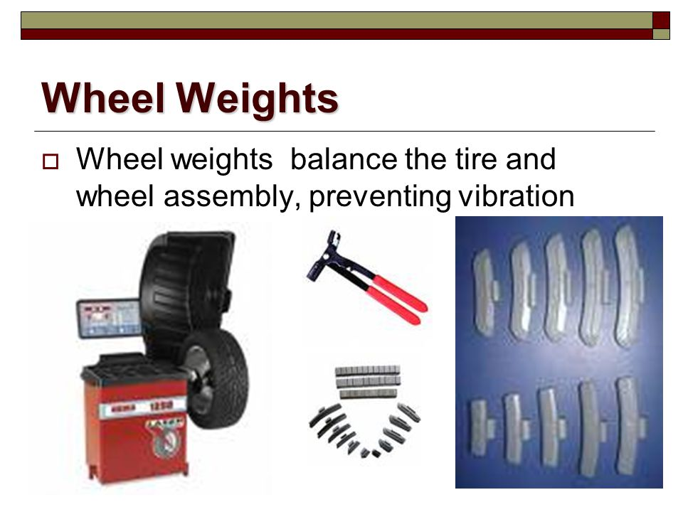 Wheel Weights Wheel weights balance the tire and wheel assembly, preventing vibration