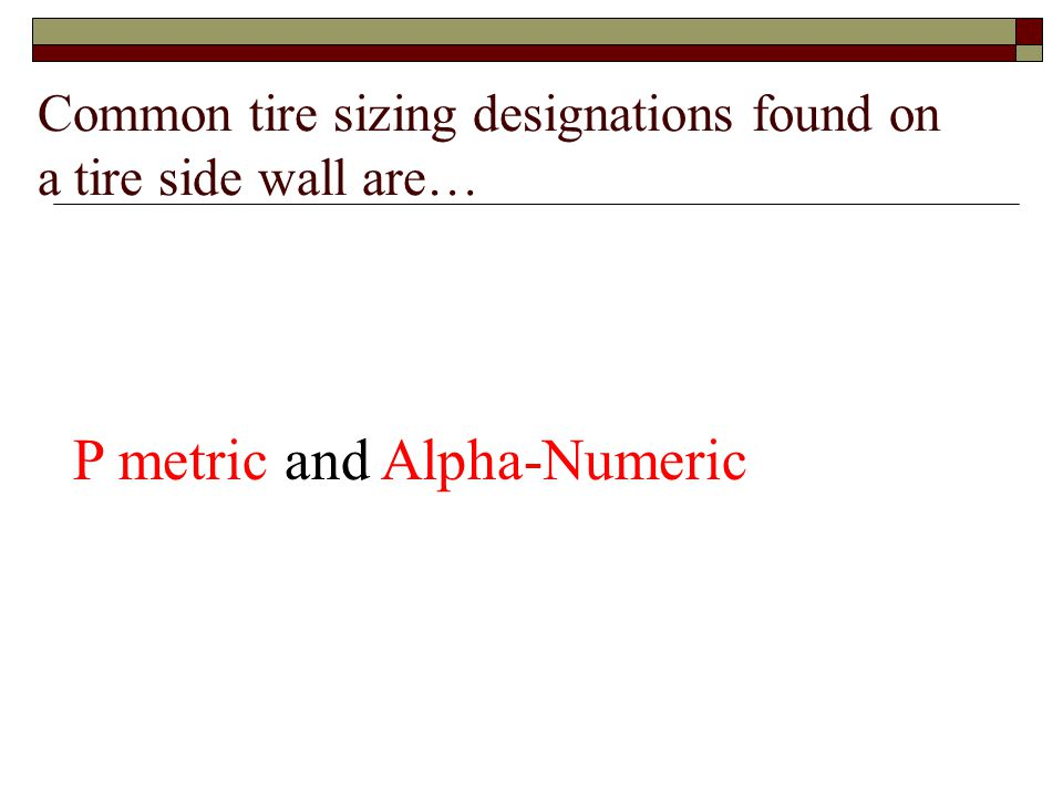 Common tire sizing designations found on a tire side wall are…