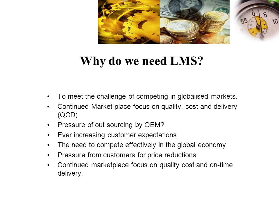 Why do we need LMS To meet the challenge of competing in globalised markets. Continued Market place focus on quality, cost and delivery (QCD)