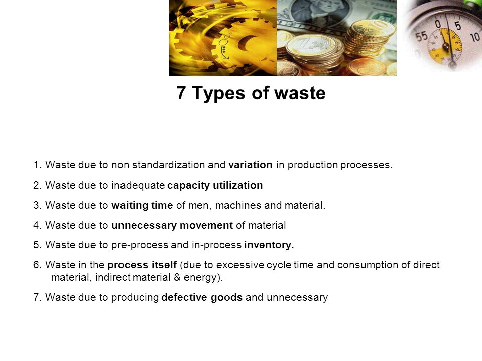 7 Types of waste 1. Waste due to non standardization and variation in production processes. 2. Waste due to inadequate capacity utilization.
