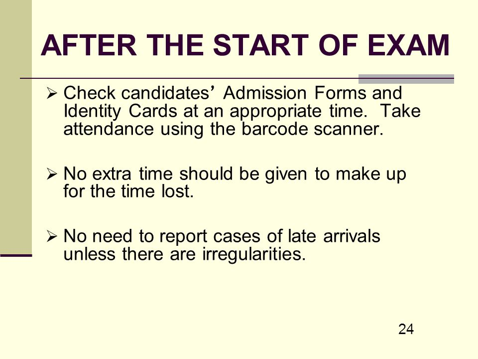 AFTER THE START OF EXAM Check candidates' Admission Forms and Identity Cards at an appropriate time. Take attendance using the barcode scanner.
