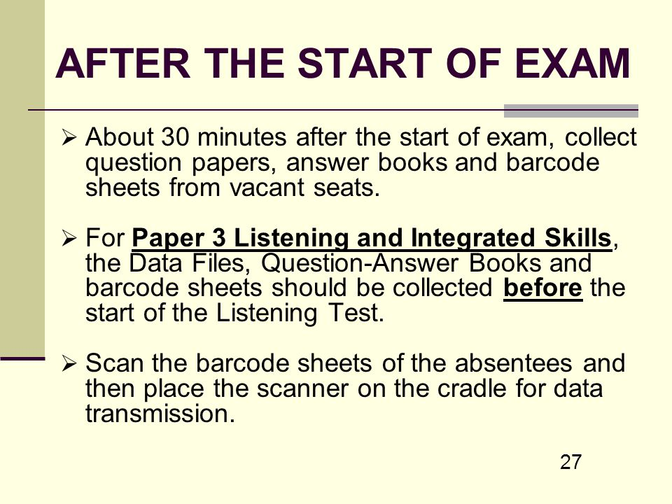 AFTER THE START OF EXAM About 30 minutes after the start of exam, collect question papers, answer books and barcode sheets from vacant seats.