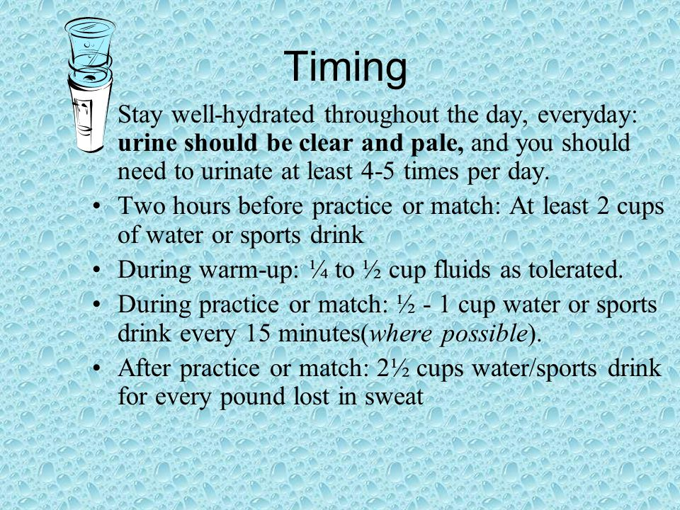Timing Stay well-hydrated throughout the day, everyday: urine should be clear and pale, and you should need to urinate at least 4-5 times per day.