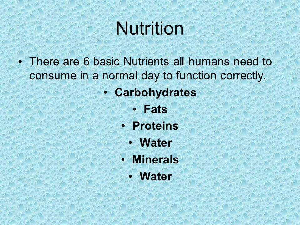 Nutrition There are 6 basic Nutrients all humans need to consume in a normal day to function correctly.