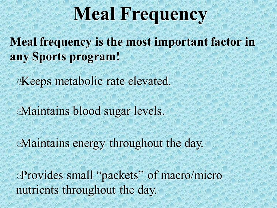 Meal Frequency Meal frequency is the most important factor in any Sports program! Keeps metabolic rate elevated.