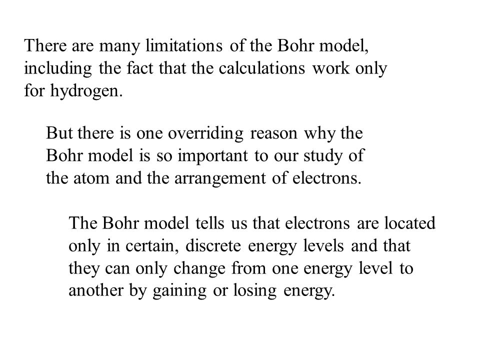 There are many limitations of the Bohr model, including the fact that the calculations work only for hydrogen.
