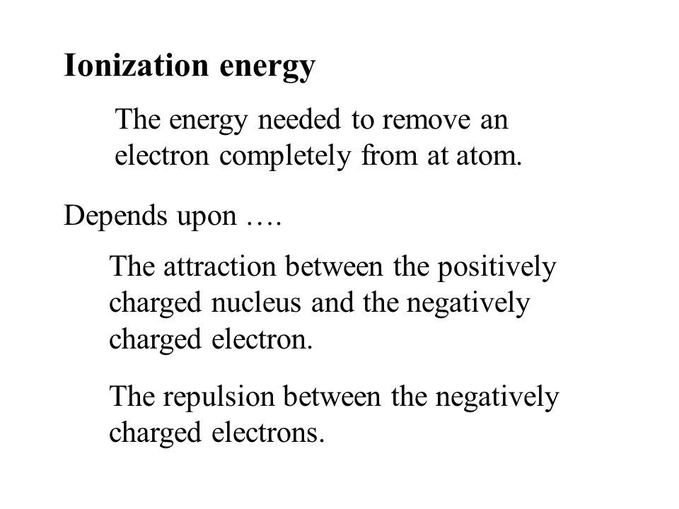 Ionization energy The energy needed to remove an electron completely from at atom. Depends upon ….