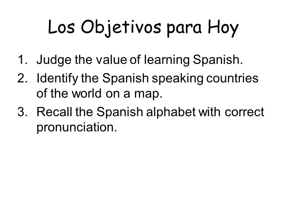 Los Objetivos para Hoy 1. Judge the value of learning Spanish.