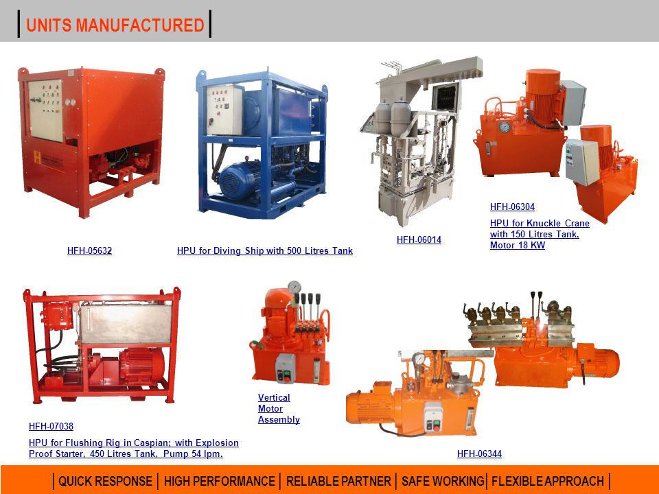 | UNITS MANUFACTURED | HFH-06304. HPU for Knuckle Crane with 150 Litres Tank, Motor 18 KW. HFH-06014.