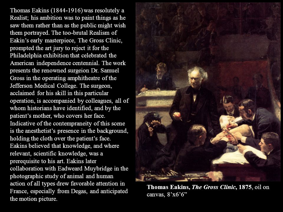 Thomas Eakins (1844-1916) was resolutely a Realist; his ambition was to paint things as he saw them rather than as the public might wish them portrayed. The too-brutal Realism of Eakin's early masterpiece, The Gross Clinic, prompted the art jury to reject it for the Philadelphia exhibition that celebrated the American independence centennial. The work presents the renowned surgeion Dr. Samuel Gross in the operating amphitheatre of the Jefferson Medical College. The surgeon, acclaimed for his skill in this particular operation, is accompanied by colleagues, all of whom historians have identified, and by the patient's mother, who covers her face. Indicative of the contempraneity of this scene is the anesthetist's presence in the background, holding the cloth over the patient's face. Eakins believed that knowledge, and where relevant, scientific knowledge, was a prerequisite to his art. Eakins later collaboration with Eadweard Muybridge in the photographic study of animal and human action of all types drew favorable attention in France, especially from Degas, and anticipated the motion picture.