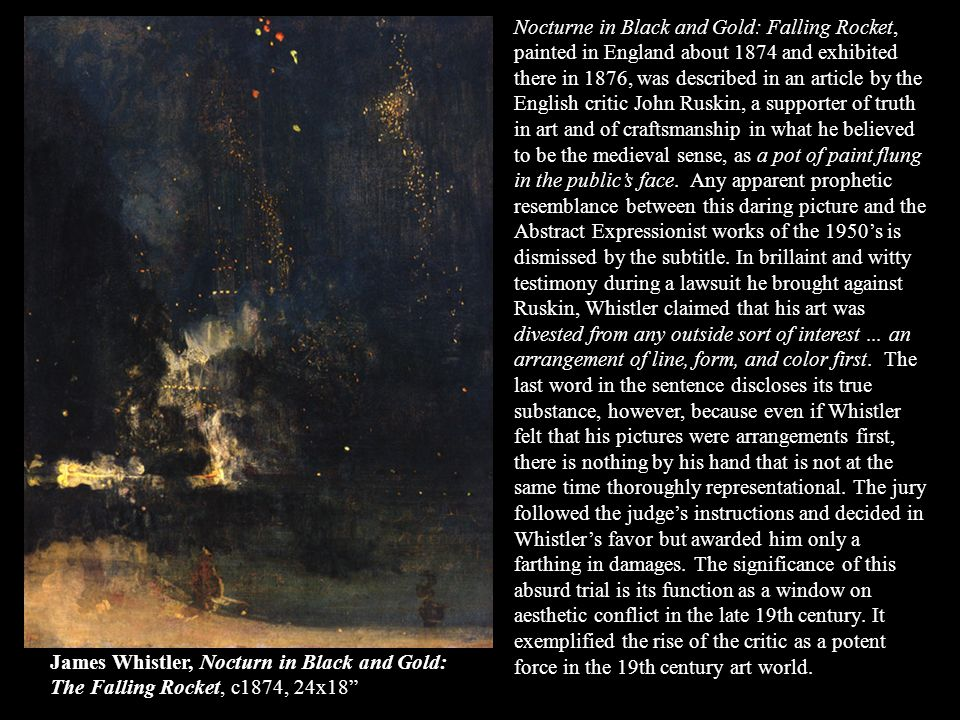 Nocturne in Black and Gold: Falling Rocket, painted in England about 1874 and exhibited there in 1876, was described in an article by the English critic John Ruskin, a supporter of truth in art and of craftsmanship in what he believed to be the medieval sense, as a pot of paint flung in the public's face. Any apparent prophetic resemblance between this daring picture and the Abstract Expressionist works of the 1950's is dismissed by the subtitle. In brillaint and witty testimony during a lawsuit he brought against Ruskin, Whistler claimed that his art was divested from any outside sort of interest ... an arrangement of line, form, and color first. The last word in the sentence discloses its true substance, however, because even if Whistler felt that his pictures were arrangements first, there is nothing by his hand that is not at the same time thoroughly representational. The jury followed the judge's instructions and decided in Whistler's favor but awarded him only a farthing in damages. The significance of this absurd trial is its function as a window on aesthetic conflict in the late 19th century. It exemplified the rise of the critic as a potent force in the 19th century art world.