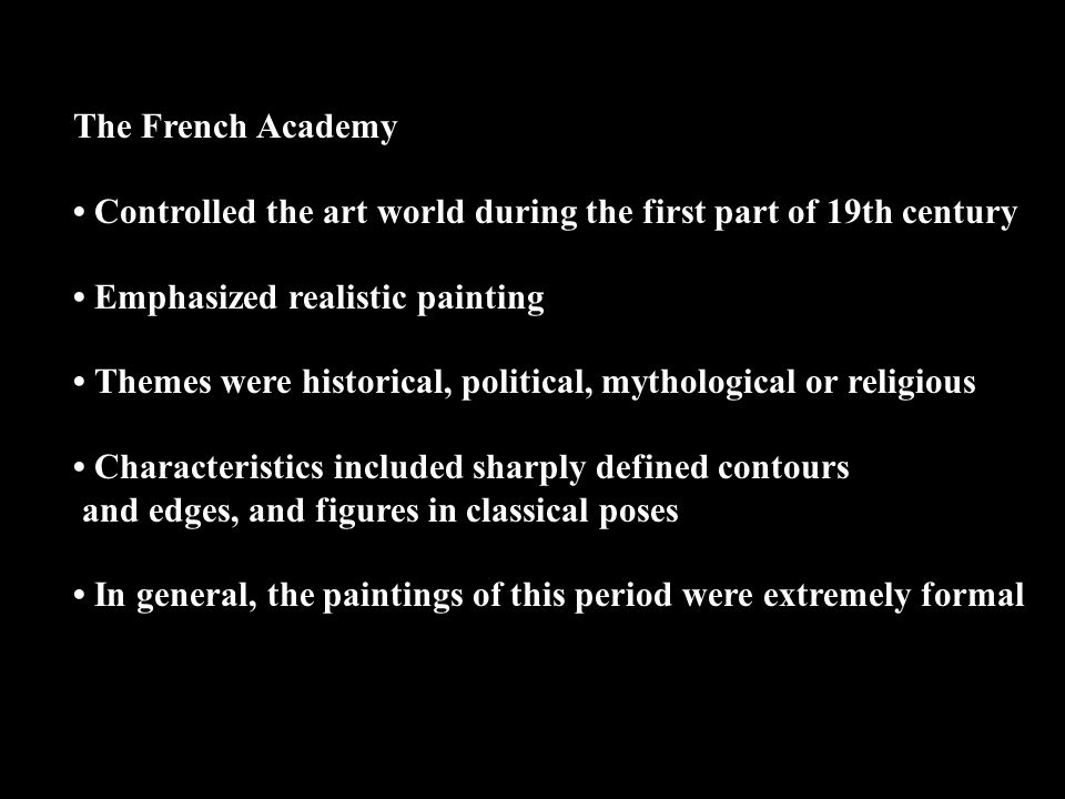 The French Academy • Controlled the art world during the first part of 19th century. • Emphasized realistic painting.