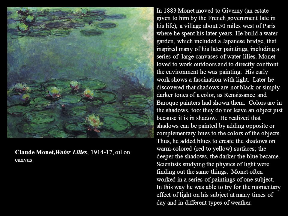 In 1883 Monet moved to Giverny (an estate given to him by the French government late in his life), a village about 50 miles west of Paris where he spent his later years. He build a water garden, which included a Japanese bridge, that inspired many of his later paintings, including a series of large canvases of water lilies. Monet loved to work outdoors and to directly confront the environment he was painting. His early work shows a fascination with light. Later he discovered that shadows are not black or simply darker tones of a color, as Renaissance and Baroque painters had shown them. Colors are in the shadows, too; they do not leave an object just because it is in shadow. He realized that shadows can be painted by adding opposite or complementary hues to the colors of the objects. Thus, he added blues to create the shadows on warm-colored (red to yellow) surfaces; the deeper the shadows, the darker the blue became. Scientists studying the physics of light were finding out the same things. Monet often worked in a series of paintings of one subject. In this way he was able to try for the momentary effect of light on his subject at many times of day and in different types of weather.