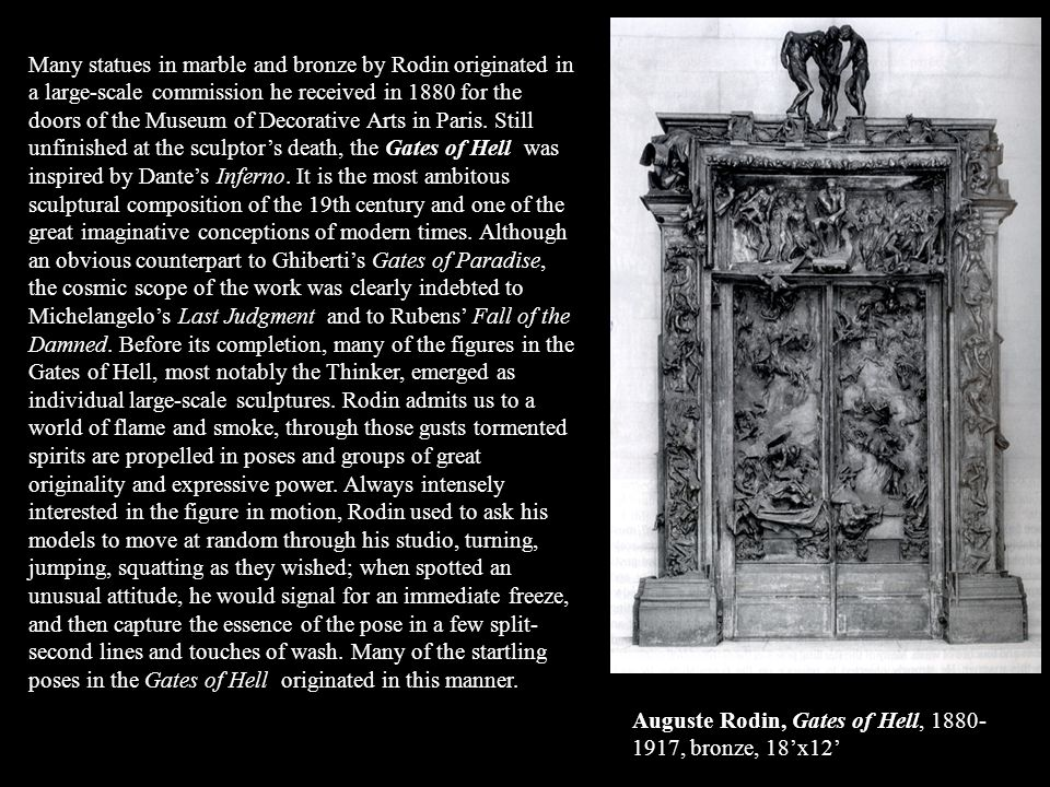 Many statues in marble and bronze by Rodin originated in a large-scale commission he received in 1880 for the doors of the Museum of Decorative Arts in Paris. Still unfinished at the sculptor's death, the Gates of Hell was inspired by Dante's Inferno. It is the most ambitous sculptural composition of the 19th century and one of the great imaginative conceptions of modern times. Although an obvious counterpart to Ghiberti's Gates of Paradise, the cosmic scope of the work was clearly indebted to Michelangelo's Last Judgment and to Rubens' Fall of the Damned. Before its completion, many of the figures in the Gates of Hell, most notably the Thinker, emerged as individual large-scale sculptures. Rodin admits us to a world of flame and smoke, through those gusts tormented spirits are propelled in poses and groups of great originality and expressive power. Always intensely interested in the figure in motion, Rodin used to ask his models to move at random through his studio, turning, jumping, squatting as they wished; when spotted an unusual attitude, he would signal for an immediate freeze, and then capture the essence of the pose in a few split-second lines and touches of wash. Many of the startling poses in the Gates of Hell originated in this manner.