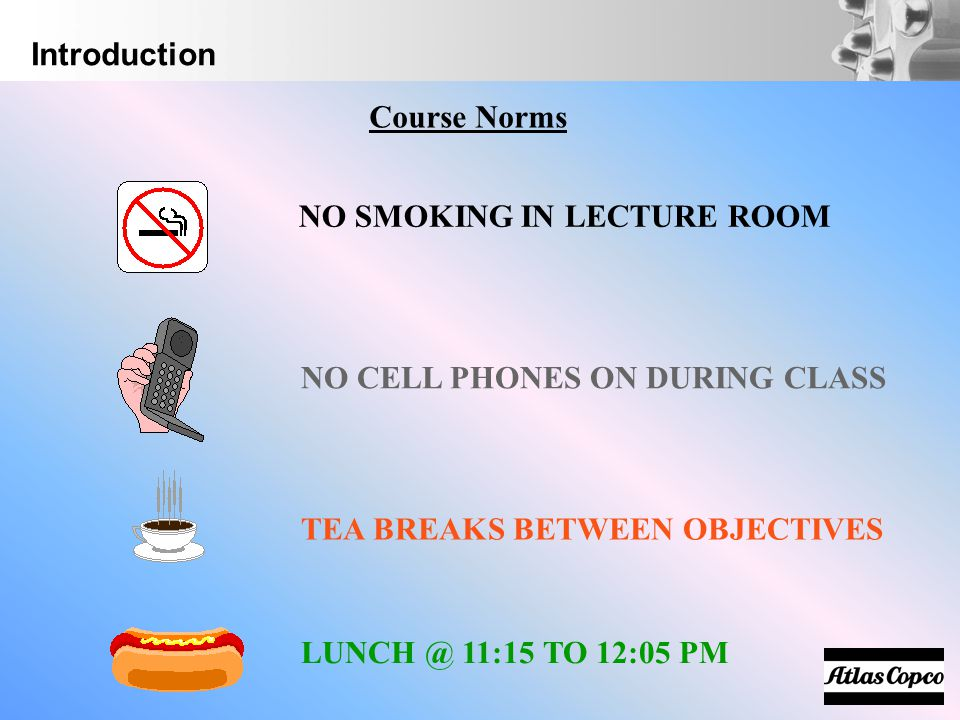 Introduction Course Norms. NO SMOKING IN LECTURE ROOM. NO CELL PHONES ON DURING CLASS. TEA BREAKS BETWEEN OBJECTIVES.