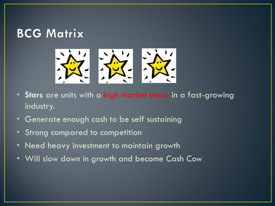BCG Matrix Stars are units with a high market share in a fast-growing industry. Generate enough cash to be self sustaining.