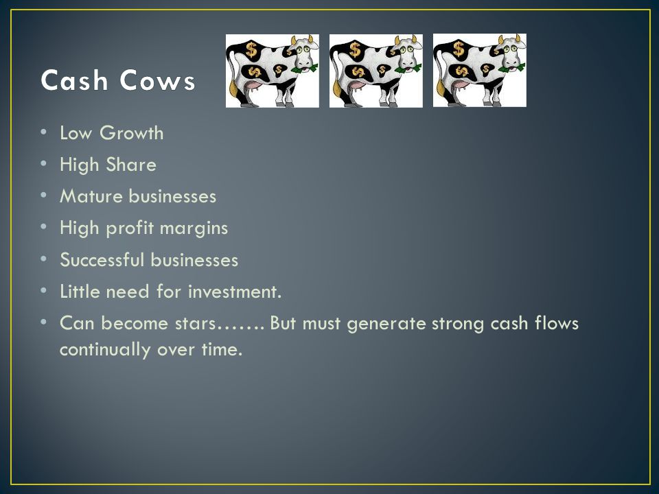 Cash Cows Low Growth High Share Mature businesses High profit margins