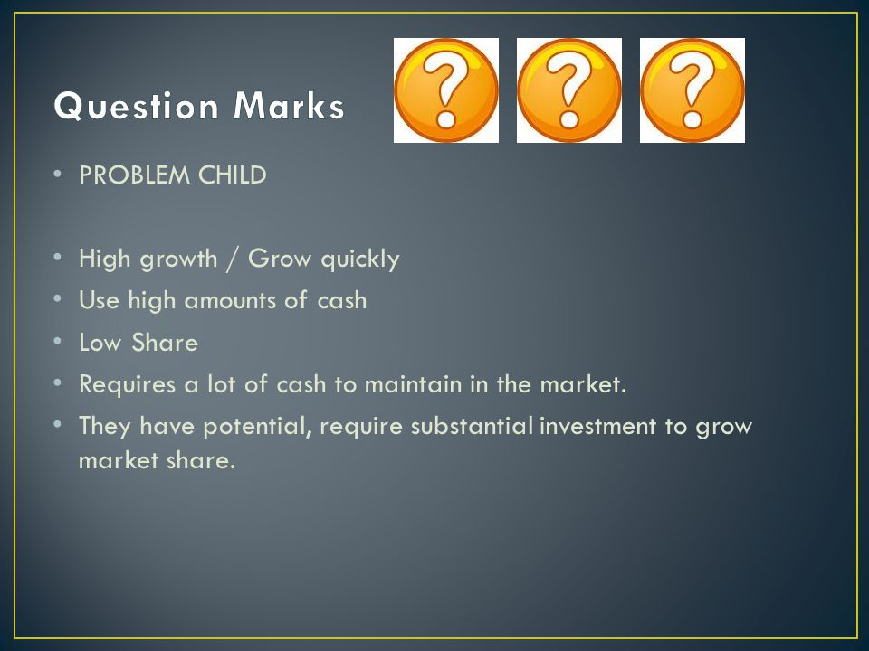 Question Marks PROBLEM CHILD High growth / Grow quickly