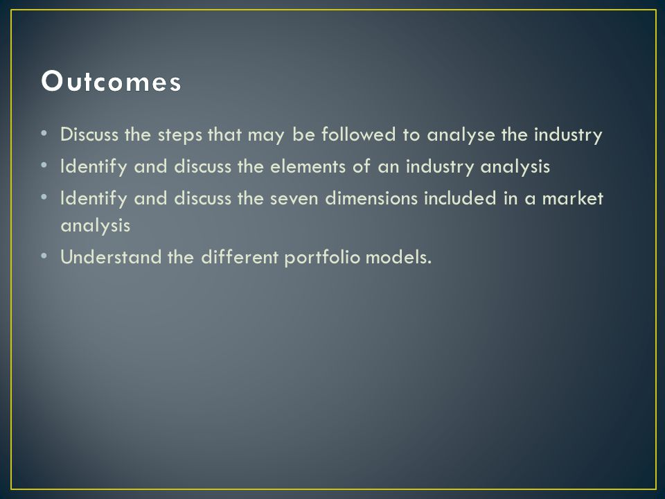 Outcomes Discuss the steps that may be followed to analyse the industry. Identify and discuss the elements of an industry analysis.