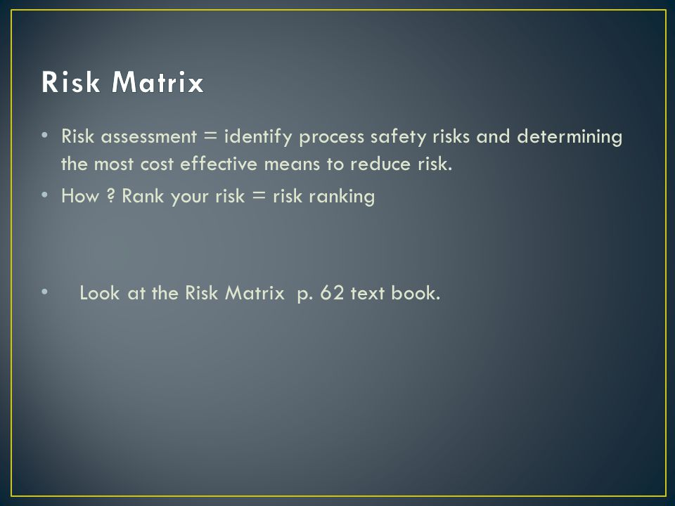 Risk Matrix Risk assessment = identify process safety risks and determining the most cost effective means to reduce risk.