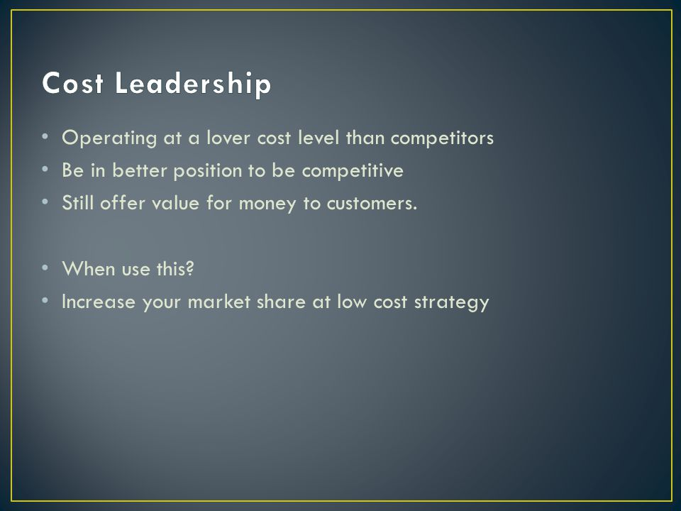 Cost Leadership Operating at a lover cost level than competitors