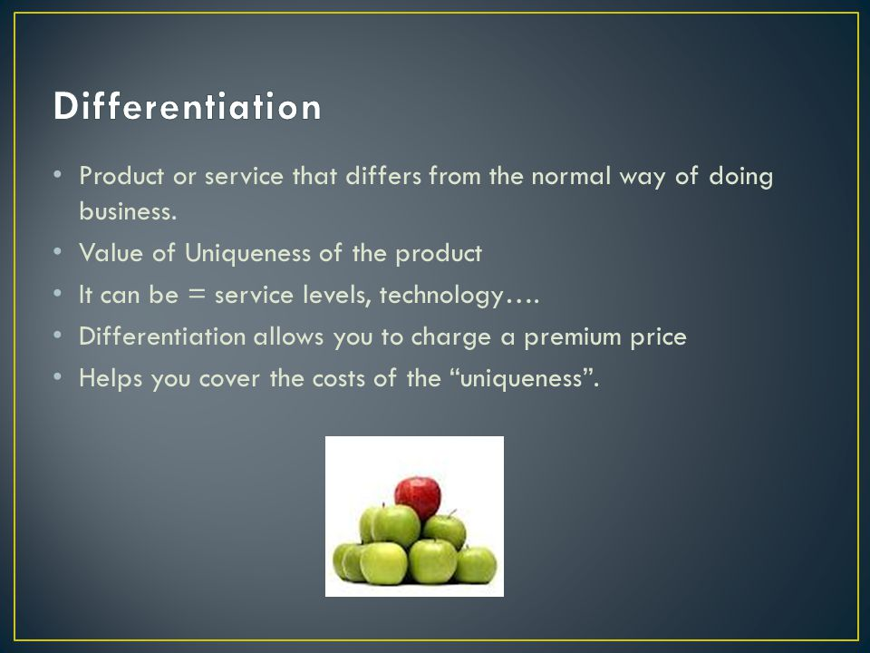 Differentiation Product or service that differs from the normal way of doing business. Value of Uniqueness of the product.